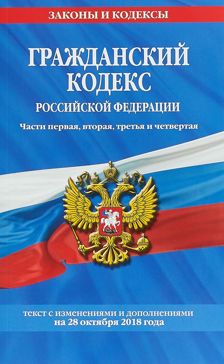 Гражданский кодекс Российской Федерации. Части первая, вторая, третья и четвертая. Текст с изменениями и дополнениями на 28 октября 2018 года