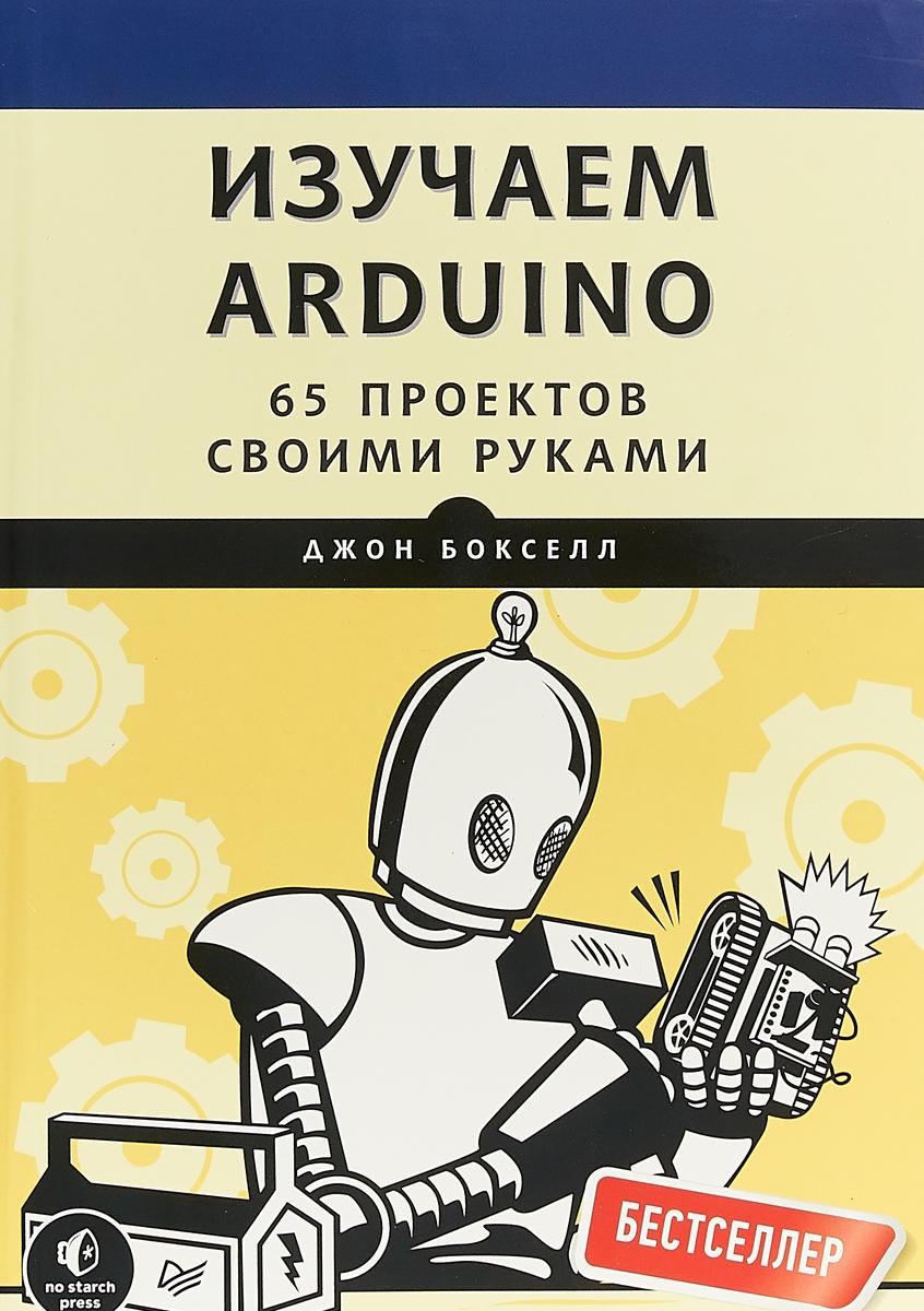 Джон Бокселл Изучаем Arduino. 65 проектов своими руками
