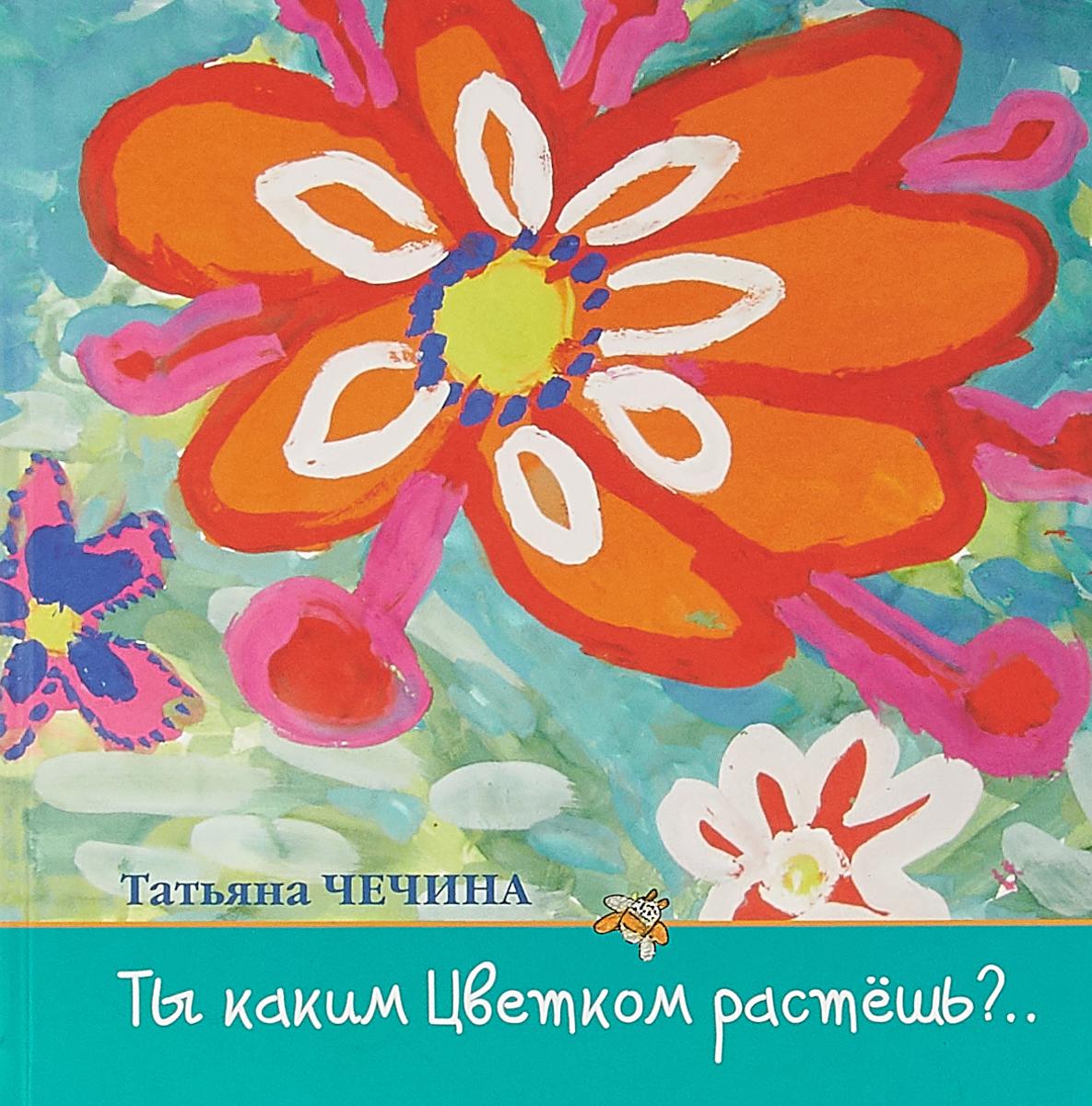 Татьяна Чечина Ты каким цветком растешь?..