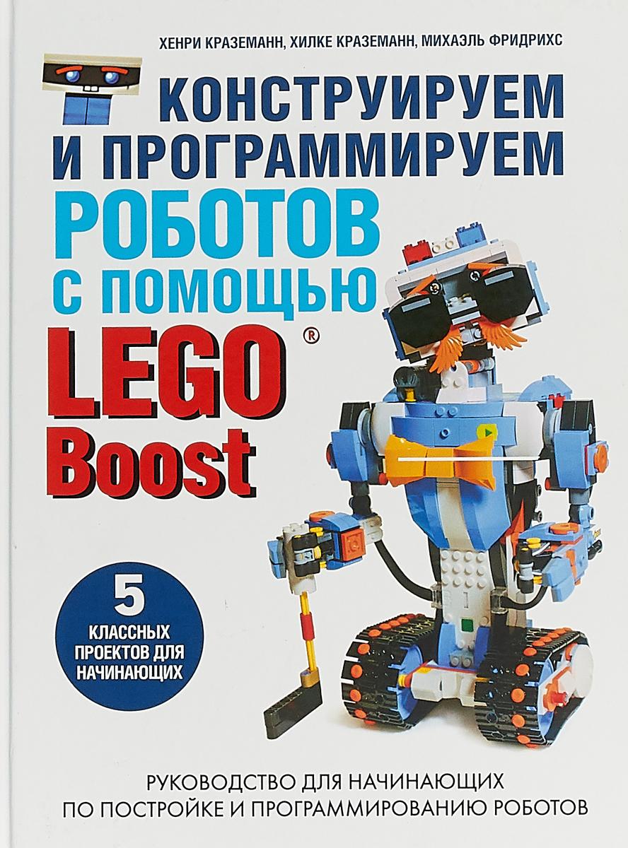Хенри Краземанн., Хилке Краземанн., Михаэль Фридрихс. Конструируем и программируем роботов с помощью LEGO Boost