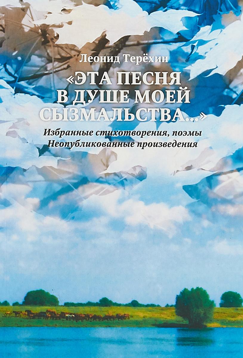 """Леонид Терехин """"Эта песня в душе моей сызмальства…"""" Избранные стихотворения, поэмы. Неопубликованные произведения"""