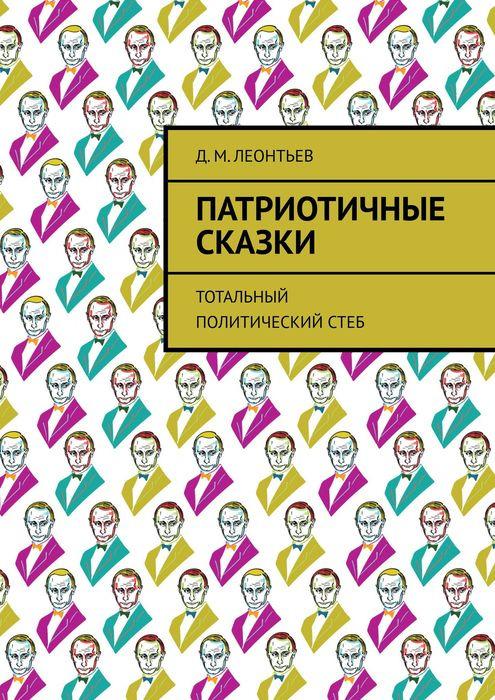 Леонтьев Д. М. Патриотичные сказки. Тотальный политический стеб