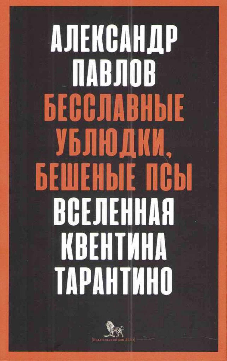 Александр Павлов Бесславные ублюдки, бешеные псы. Вселенная Квентина Тарантино