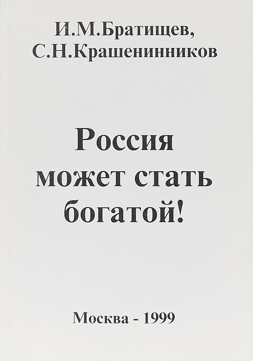 Братищев И.М., Крашенинников С.Н. Россия может стать богатой!: Экономическая программа по выводу Российской Федерации из кризиса Серия: