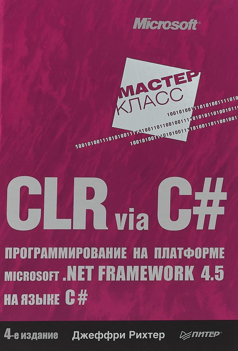 Джеффри Рихтер CLR via C#. Программирование на платформе Microsoft .NET Framework 4.5 на языке C# недорого