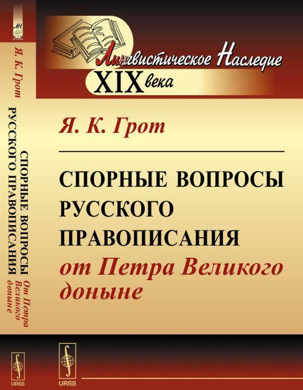 Я. К. Грот Спорные вопросы русского правописания от Петра Великого доныне