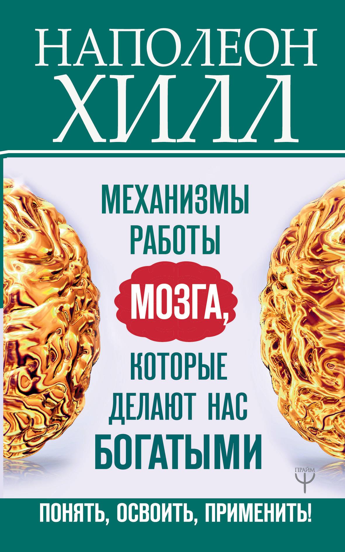 Наполеон Хилл Механизмы работы мозга, которые делают нас богатыми. Понять, освоить, применить!