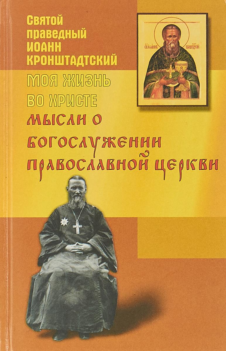 Иоанн Кронштадтский Моя жизнь во Христе. Мысли о богослужении православной церкви иоанн кронштадтский моя жизнь во христе избранные места