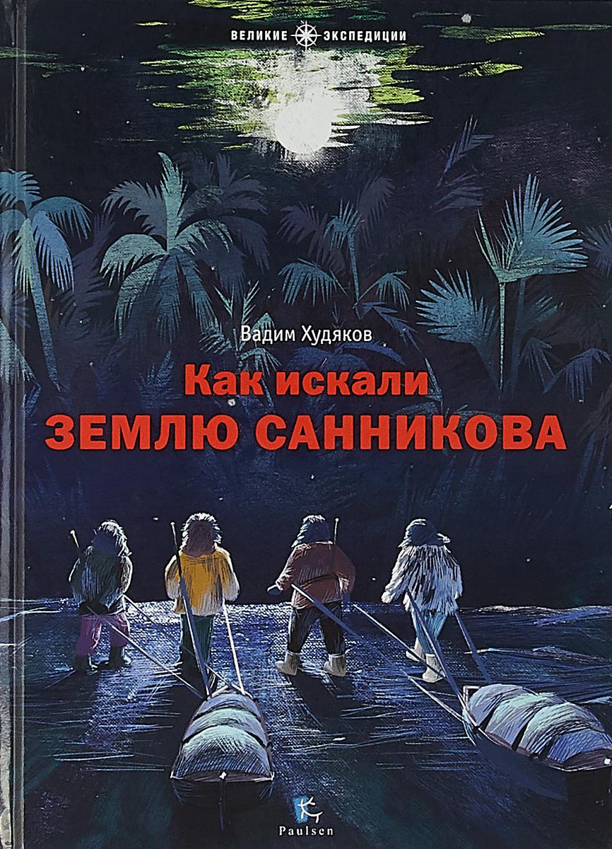 Вадим Худяков Как искали Землю Санникова
