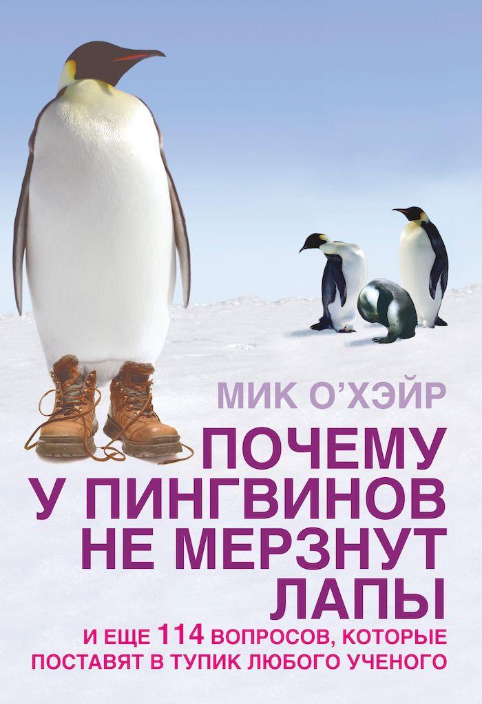 Мик О'Хэйр. Почему у пингвинов мерзнут лапы и еще 114 вопросов, которые поставят в тупик любого ученого