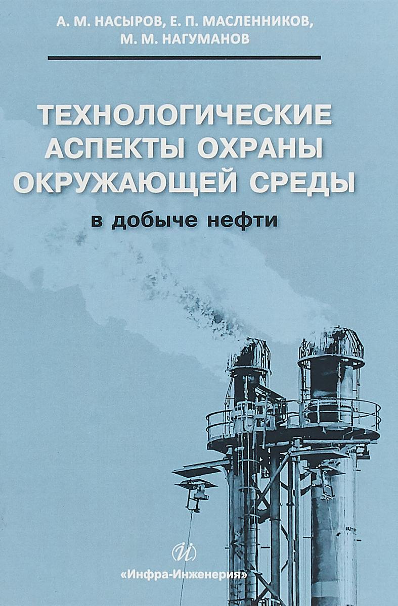 А. М. Насыров, Е. П. Масленников, М. М. Нагуманов Технологические аспекты охраны окружающей среды в добыче нефти