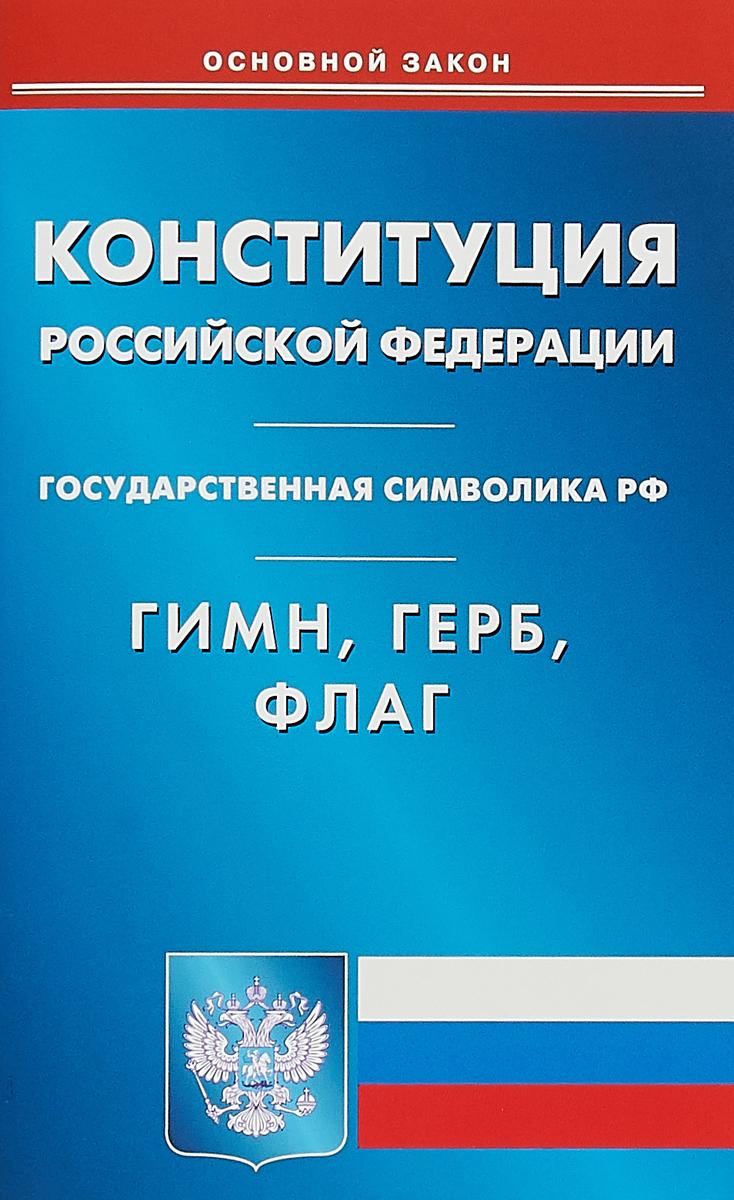 Конституция Российской Федерации. Гимн. Герб. Флаг отсутствует конституция рф герб гимн флаг с изменениями и дополнениями на 2018 год