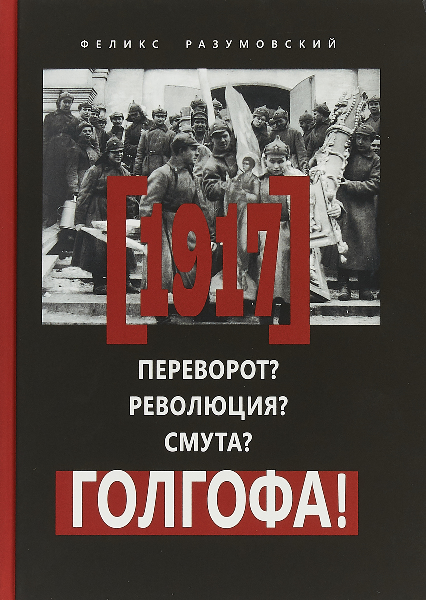 Феликс Разумовский 1917. Переворот? Революция? Смута? Голгофа