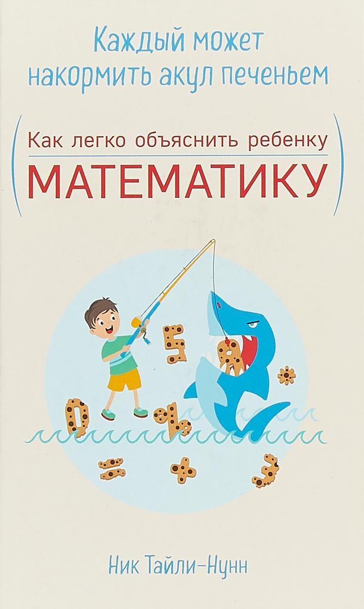 Ник Тайли-Нунн Каждый может накормить акул печеньем. Как легко объяснить ребенку математику кузнецова ю расчитайка как помочь ребенку полюбить чтение