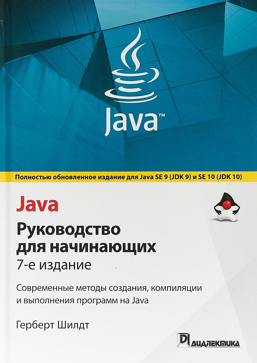 Шилдт Герберт Java. Руководство для начинающих. Современные методы создания, компиляции и выполнения программ на Java