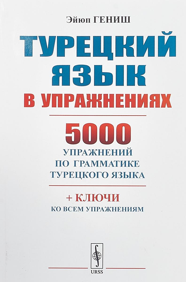 Эйюп Гениш Турецкий язык в упражнениях. 5000 упражнений по грамматике турецкого языка