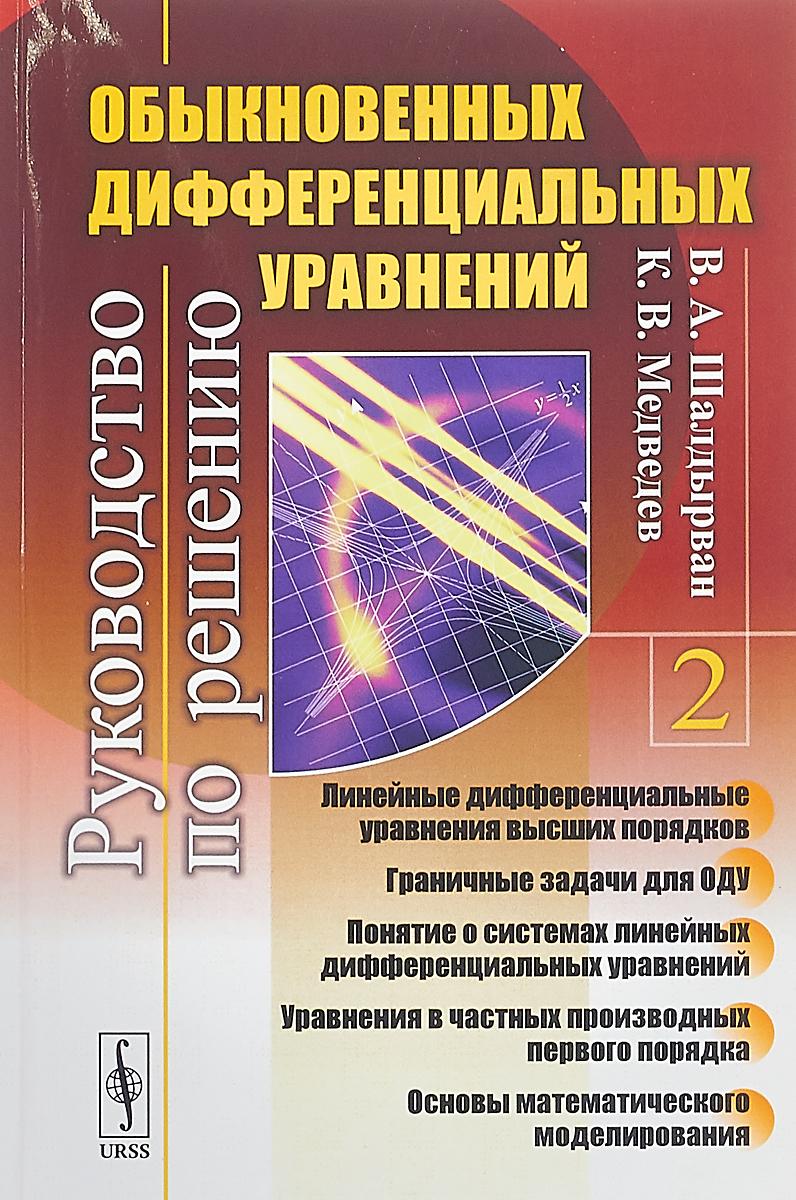Шалдырван В. А., Медведев К. В. Руководство по решению обыкновенных дифференциальных уравнений. Книга 2 л с понтрягин дифференциальные уравнения и их приложения