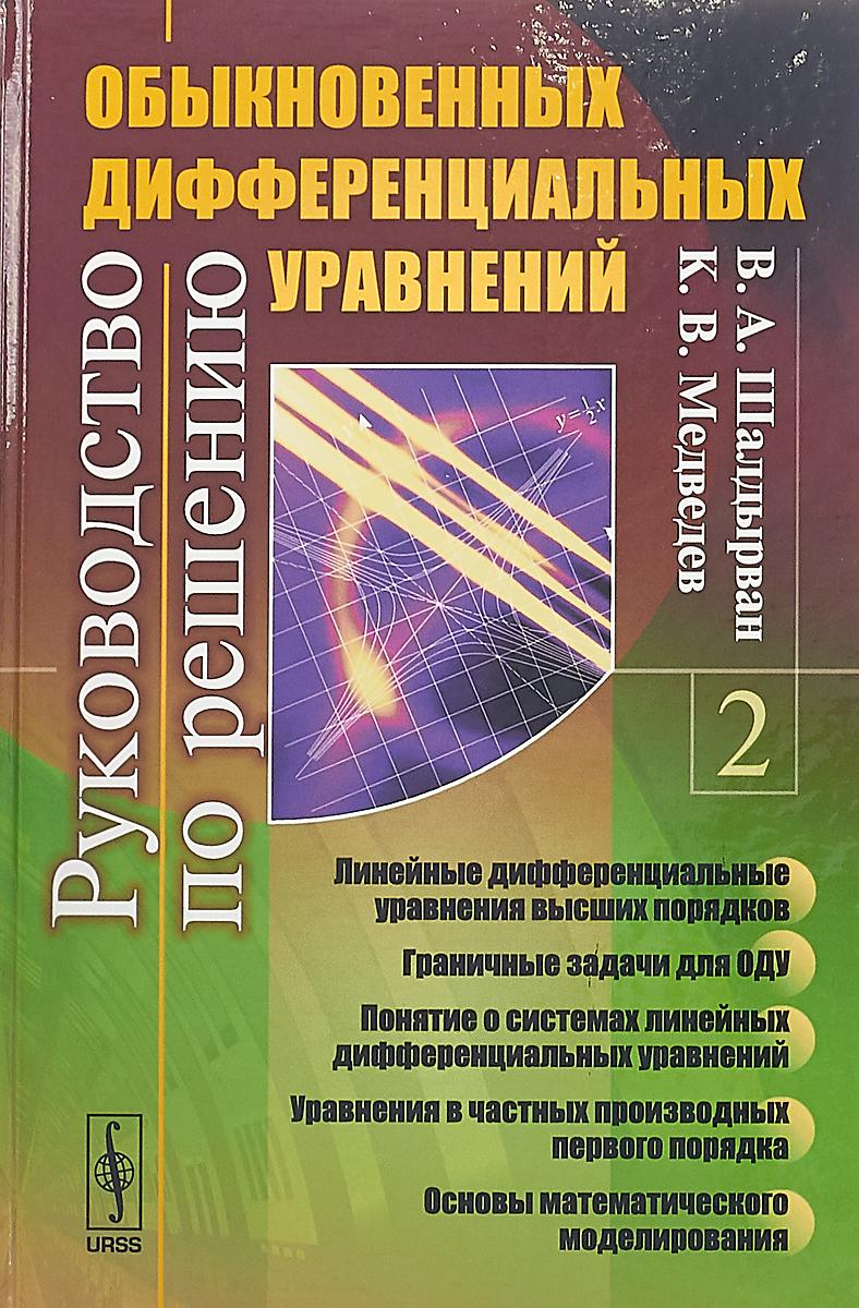 Шалдырван В. А., Медведев К. В. Руководство по решению обыкновенных дифференциальных уравнений. Книга 2 гусак а математический анализ и дифференциальные уравнения справочное пособие к решению задач 5 е изд isbn 978 985 470 775 4
