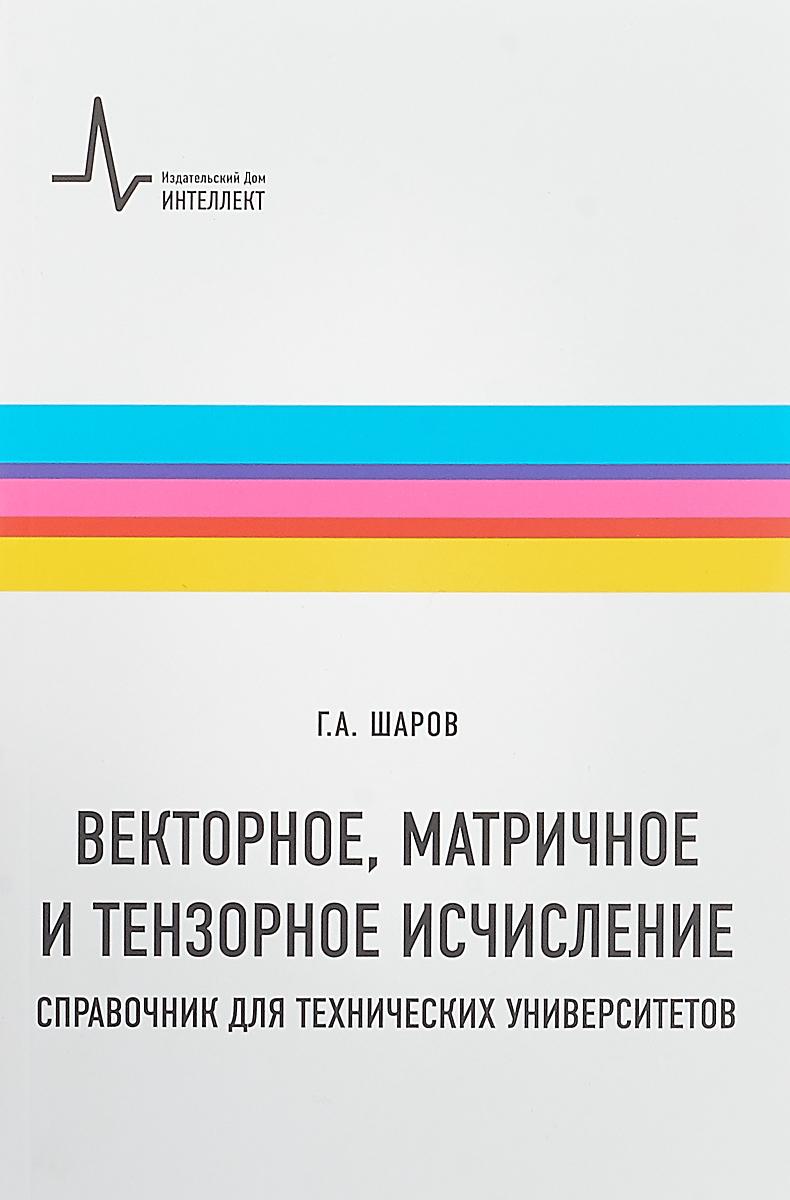 Г. А. Шаров Векторное, матричное и тензорное исчисления. Справочник для технических университетов. Учебно-справочное руководство