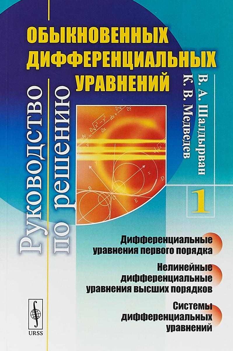 Шалдырван В. А., Медведев К. В. Руководство по решению обыкновенных дифференциальных уравнений. Дифференциальные уравнения первого порядка. Нелинейные дифференциальные уравнения высших порядков. Системы дифференциальных уравнений. Книга 1 л с понтрягин дифференциальные уравнения и их приложения