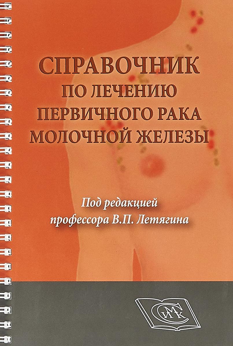 В. П. Летягин Справочник по лечению первичного рака молочной железы. Для врачей онкологов н н трапезников в п летягин д а алиев лечение опухолей молочной железы
