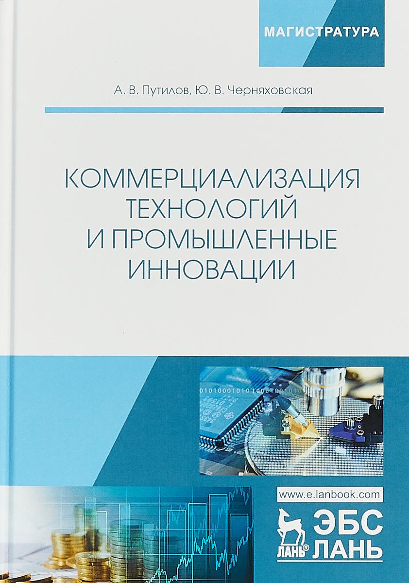 А. В. Путилов, Ю. В. Черняховская Коммерциализация технологий и промышленные инновации. Учебное пособие
