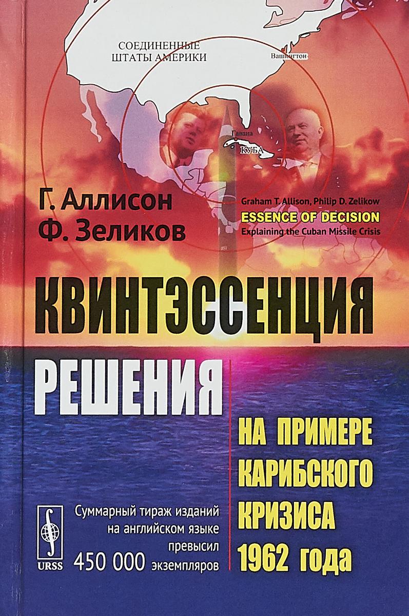 Г. Аллисон, Ф. Зеликов Квинтэссенция решения. На примере Карибского кризиса 1962 года