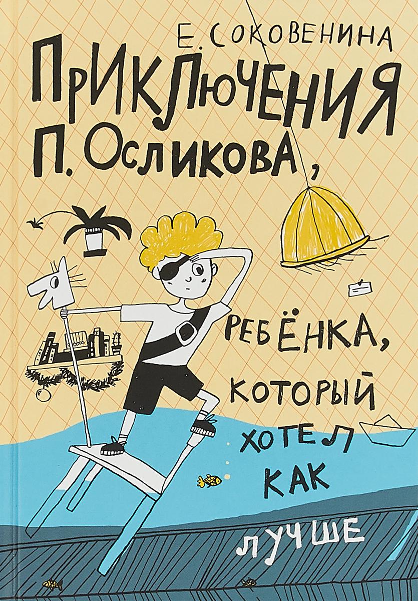 Е. Соковенина Приключения П. Осликова, ребенка, который хотел как лучше( 2-е издание) соковенина е п осликов продолжает хотеть как лучше