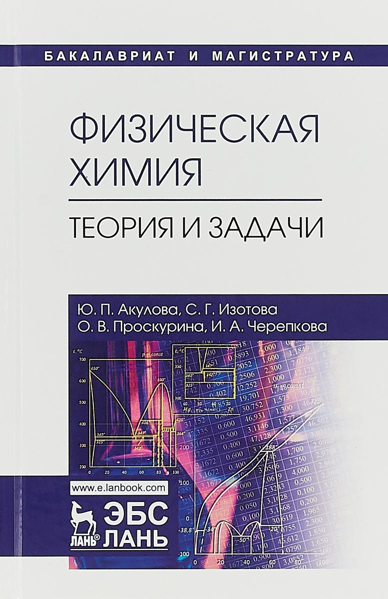 Ю. П. Акулова, С. Г. Изотова, О. В. Проскурина, И. А. Черепкова Физическая химия. Теория и задачи