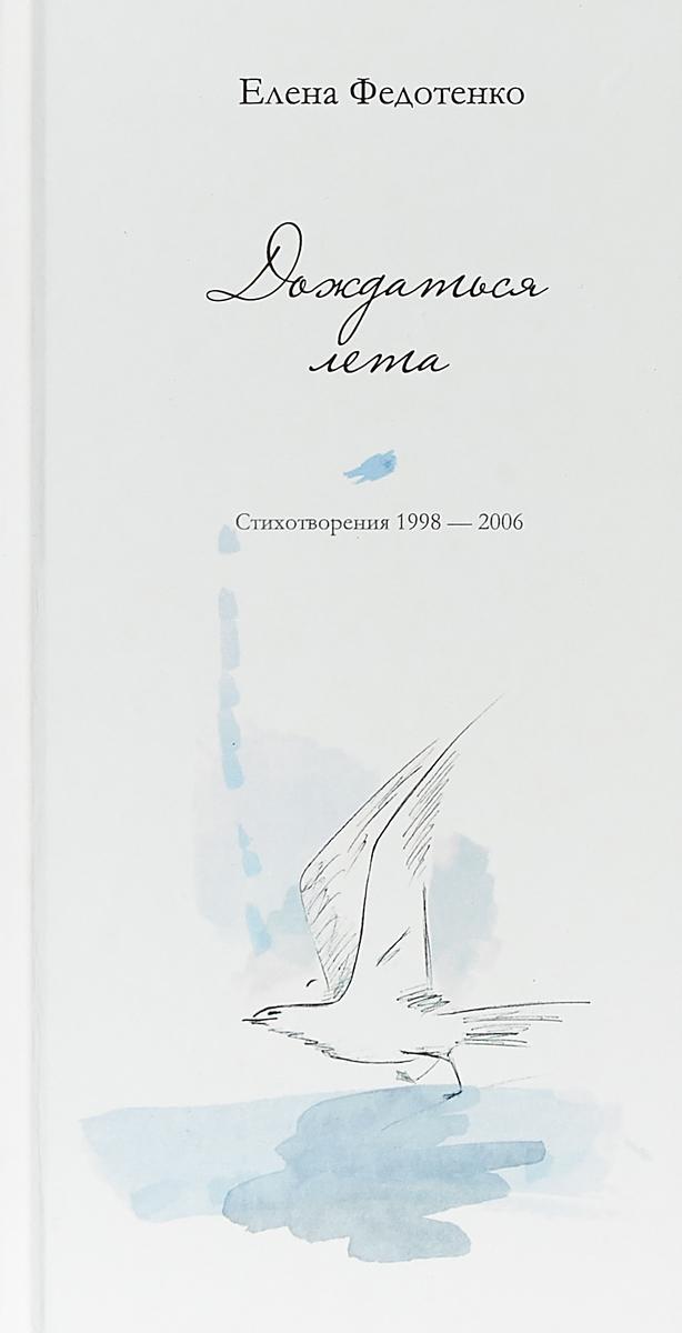 Е. Федотенко Дождаться лета. Стихотворения 1998 - 2006 года