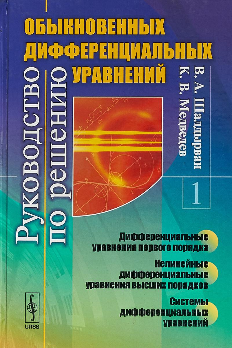 Шалдырван В. А., Медведев К. В. Руководство по решению обыкновенных дифференциальных уравнений. Дифференциальные уравнения первого порядка. Нелинейные дифференциальные уравнения высших порядков. Системы дифференциальных уравнений недорого