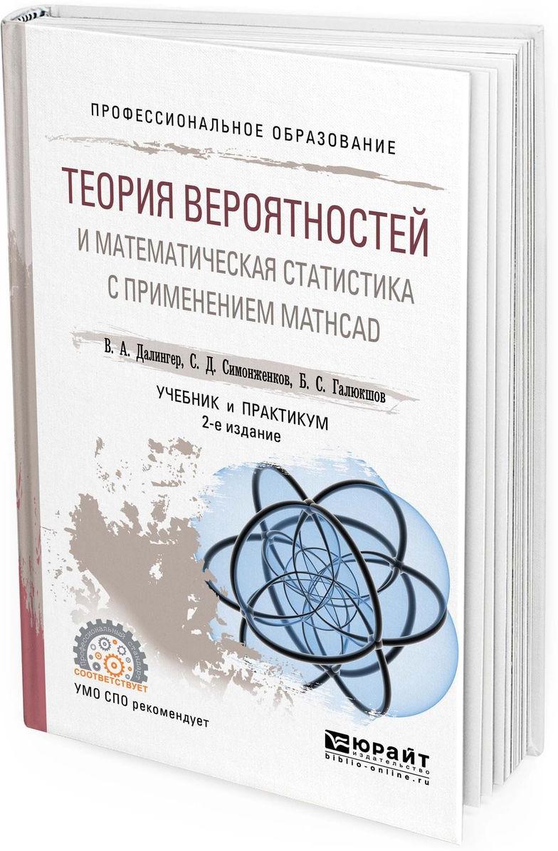 В. А. Далингер,С. Д. Симонженков,Б. С. Галюкшов Теория вероятностей и математическая статистика с применением mathcad. Учебник и практикум для СПО