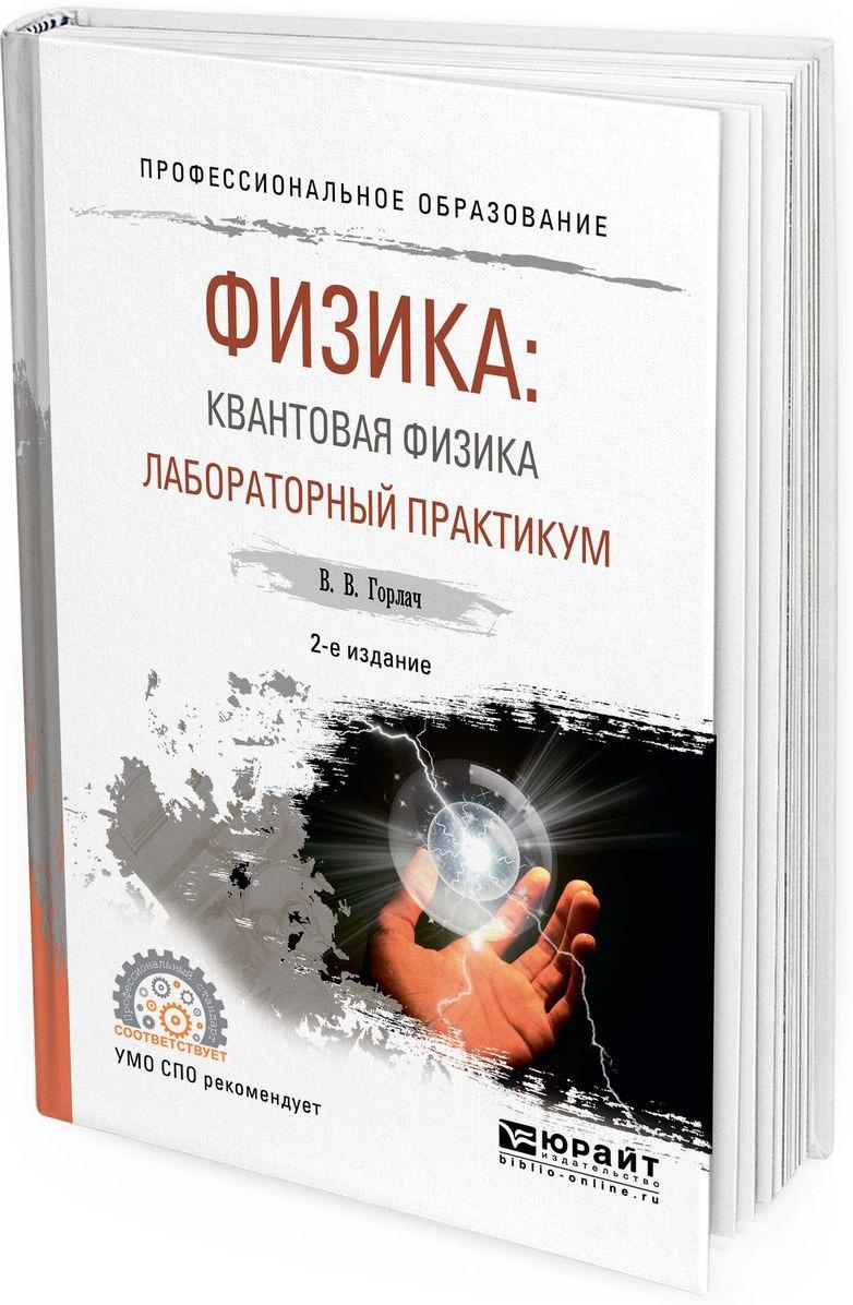 Горлач В. В. Физика: квантовая физика. Лабораторный практикум. Учебное пособие для СПО