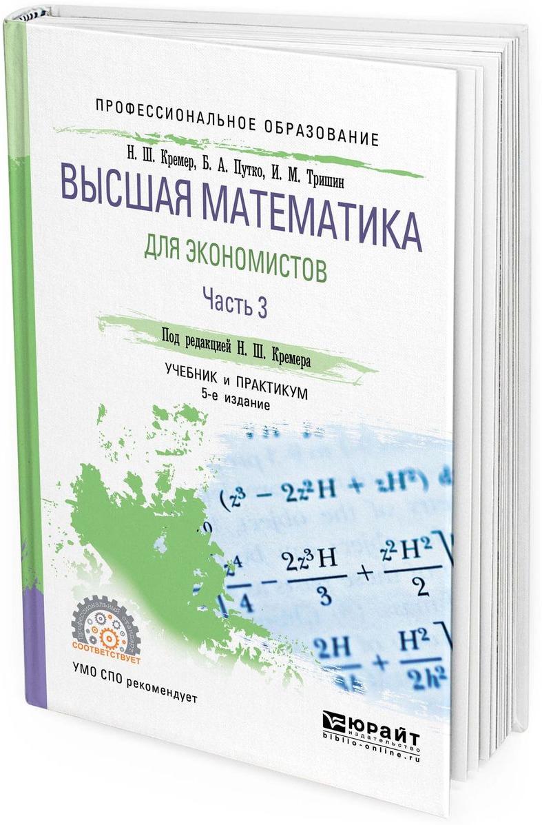 Н. Ш. Кремер, Б. А. Путко, И. М. Тришин Высшая математика для экономистов. Учебник и практикум для СПО. В 3 частях. Часть 3