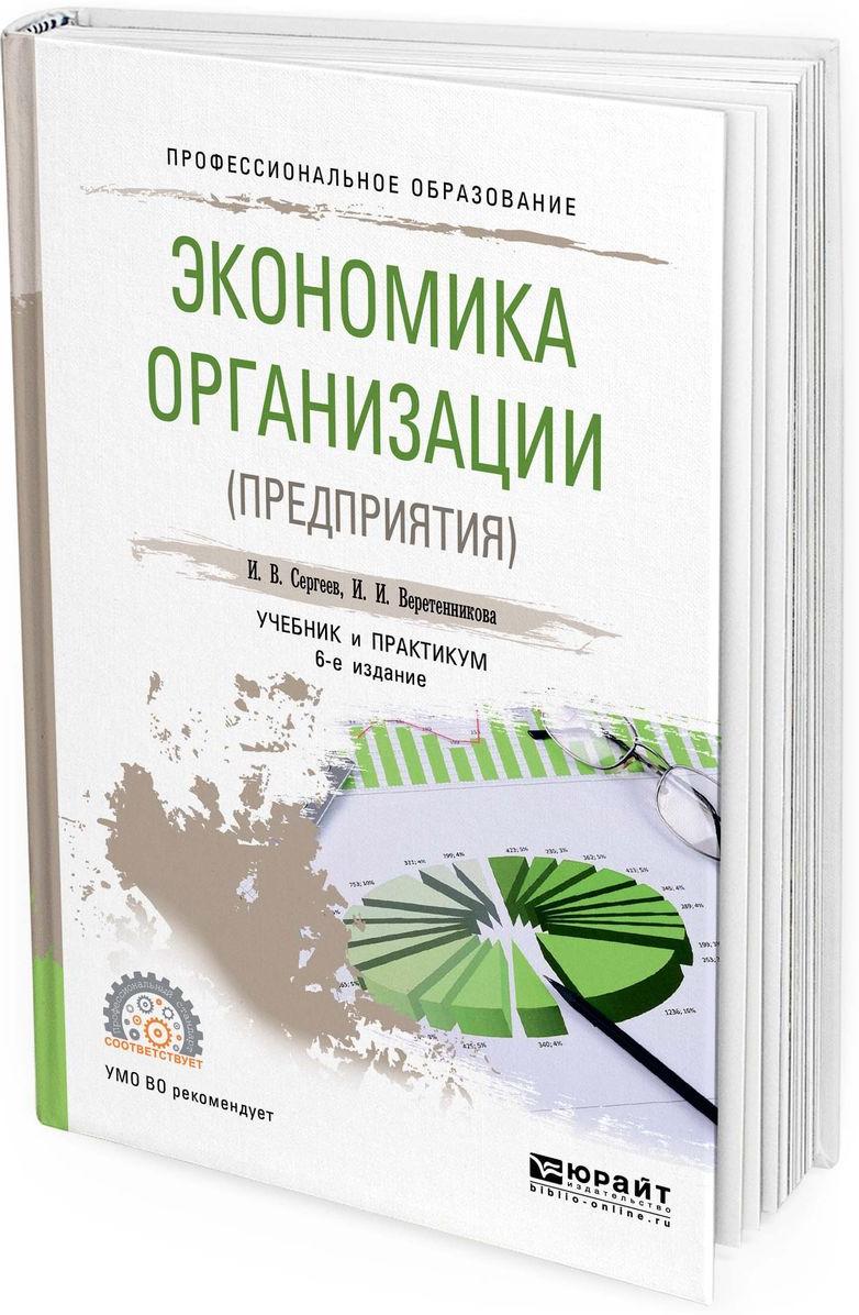 Сергеев И. В., Веретенникова И. И. Экономика организации (предприятия). Учебник и практикум для СПО