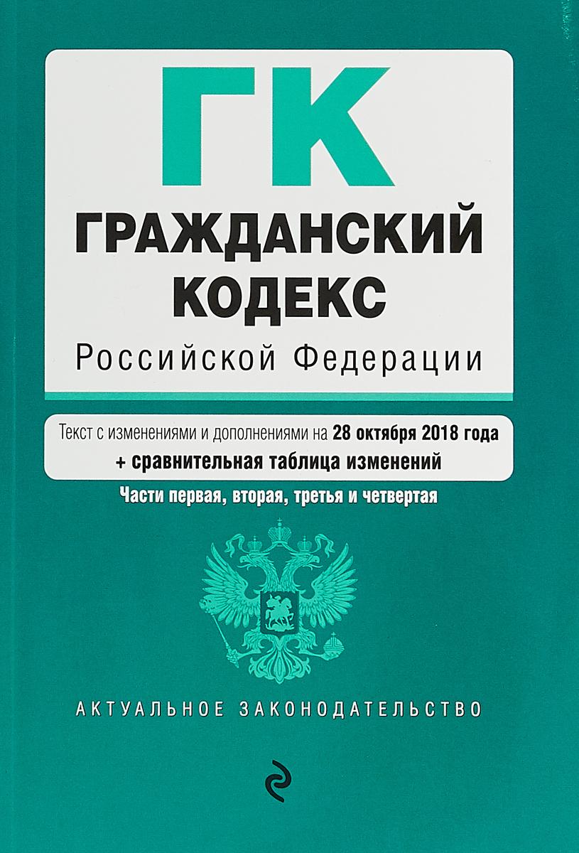 Гражданский кодекс Российской Федерации. Части первая, вторая, третья и четвертая. Текст с изменениями и дополнениями на 28 октября 2018 года (+ сравнительная таблица изменений)