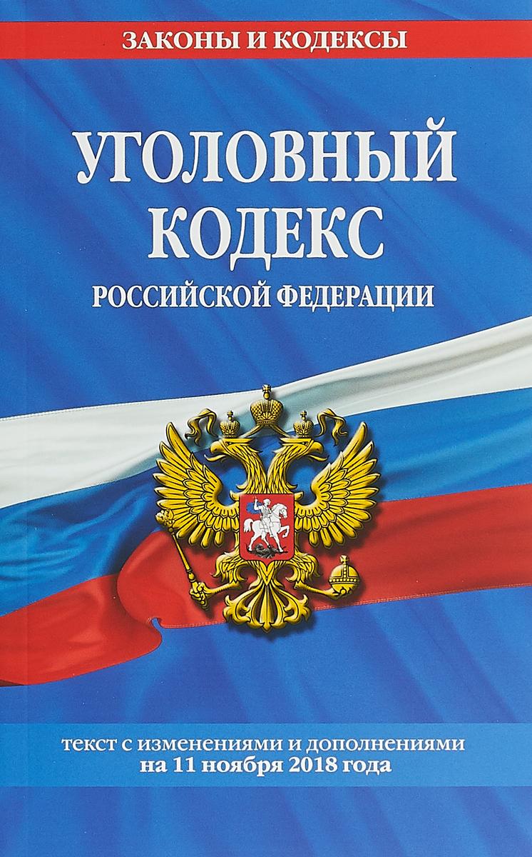 Уголовный кодекс Российской Федерации. Текст с изменениями и дополнениями на 11 ноября 2018 год