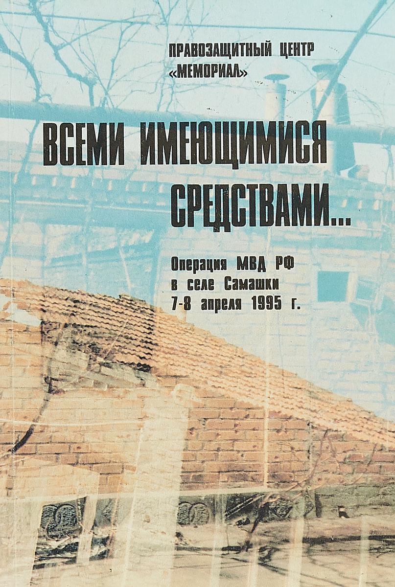 Всеми имеющимися средствами... Операция МВД РФ в селе Самашки 7-8 апреля 1995 года василий маклаков первая государственная дума 27 апреля 8 июля 1906 года