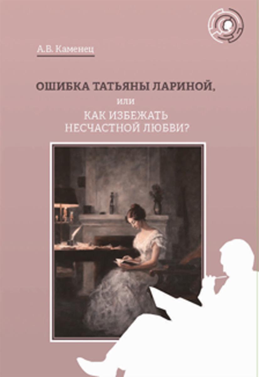 Каменец А.В. Ошибка Татьяны Лариной, или Как избежать несчастной любви? недорого