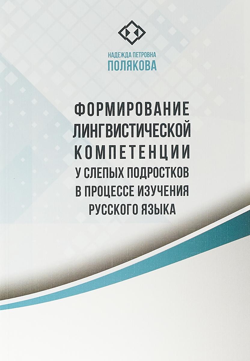 Формирование лингвистической компетенции у слепых подростков в процессе изучения русского языка: Монография