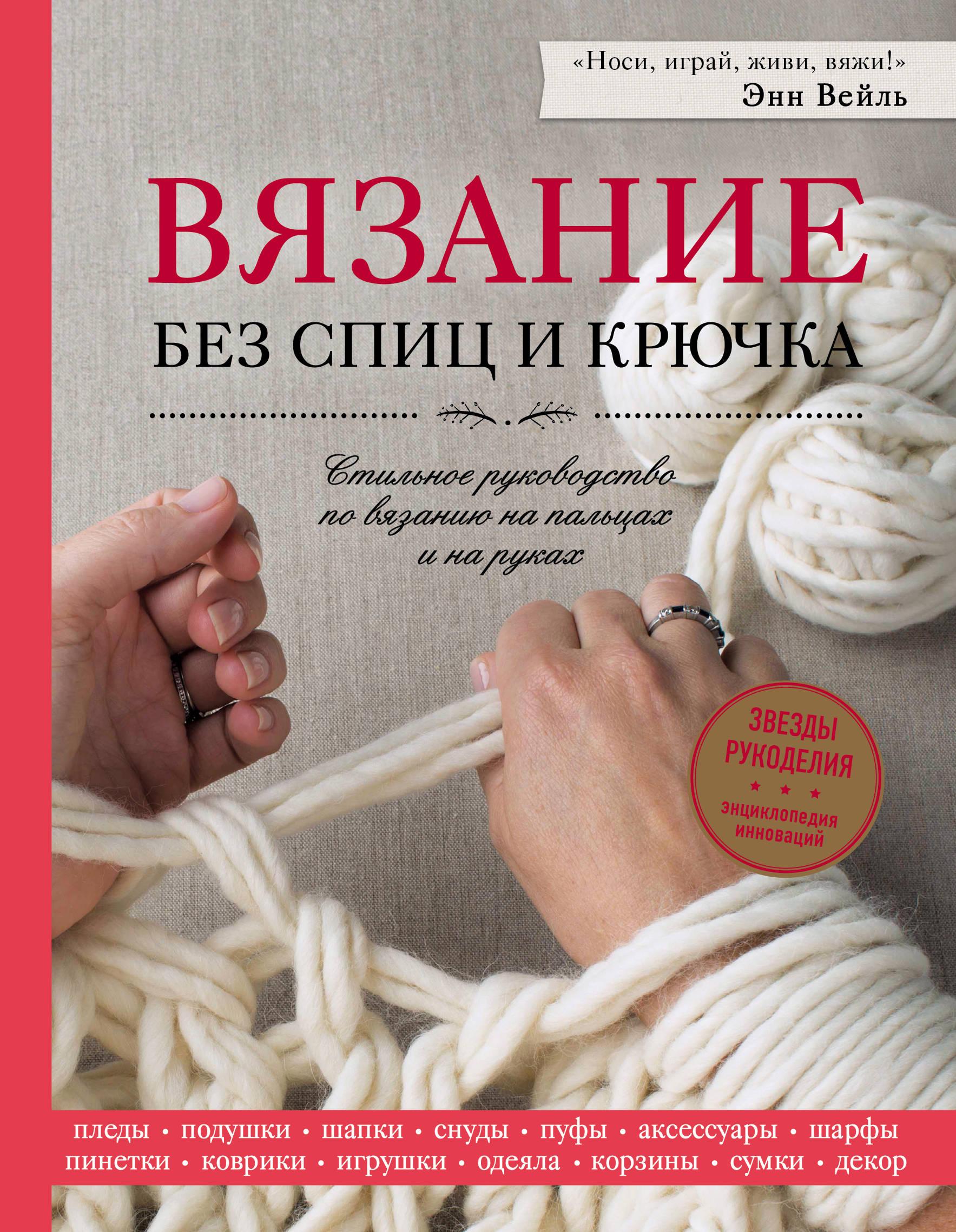 Энн Вейль Вязание без спиц и крючка. Стильное руководство по вязанию на пальцах и на руках