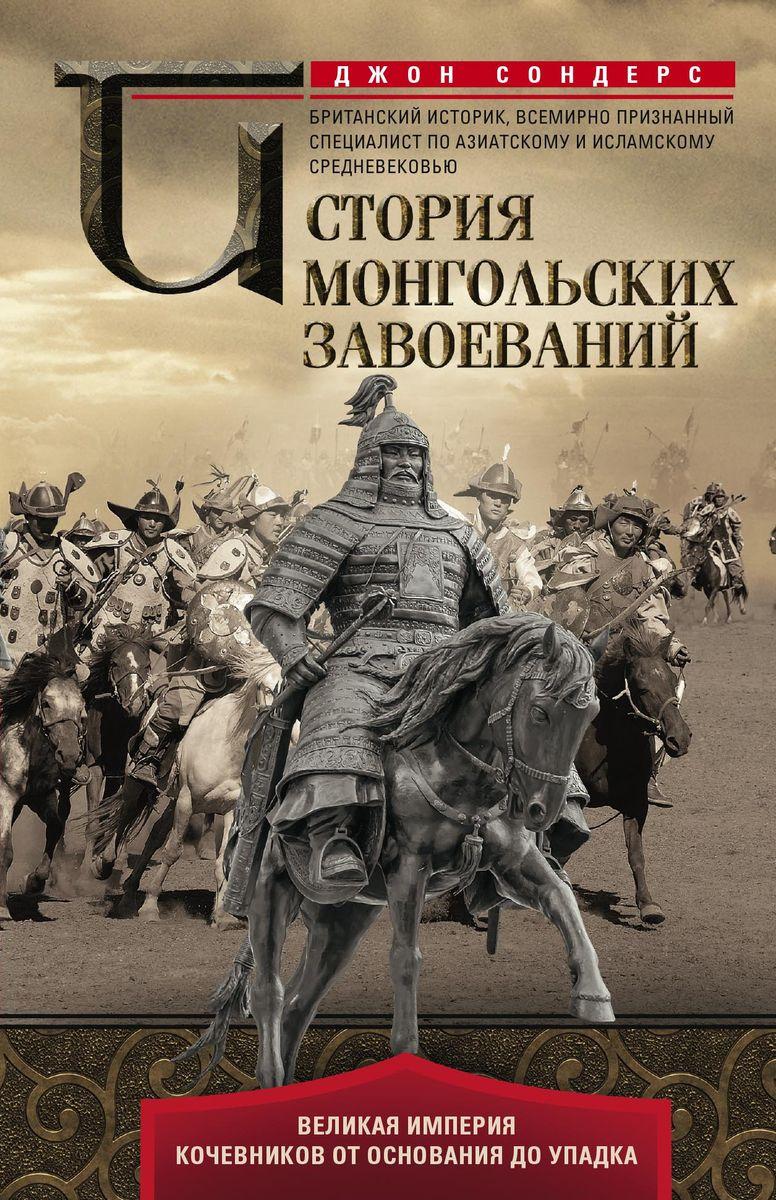Джон Сондерс История монгольских завоеваний. Великая империя кочевников от основания до упадка