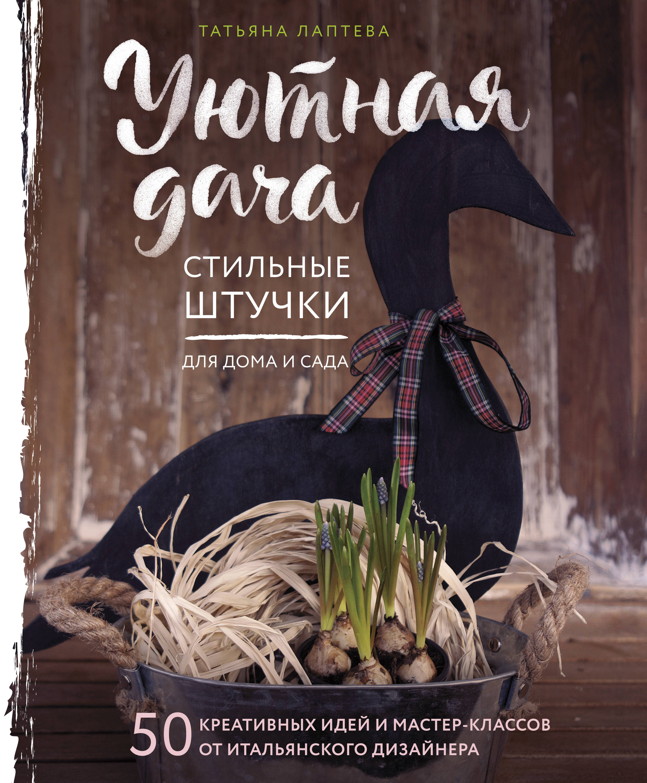 Лаптева Татьяна Евгеньевна Уютная дача. Стильные штучки для дома и сада