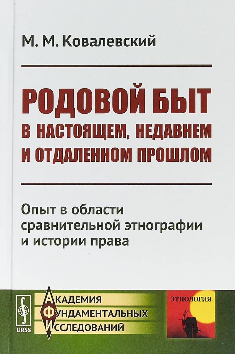 Ковалевский М. М. Родовой быт в настоящем, недавнем и отдаленном прошлом. Опыт в области сравнительной этнографии и истории права