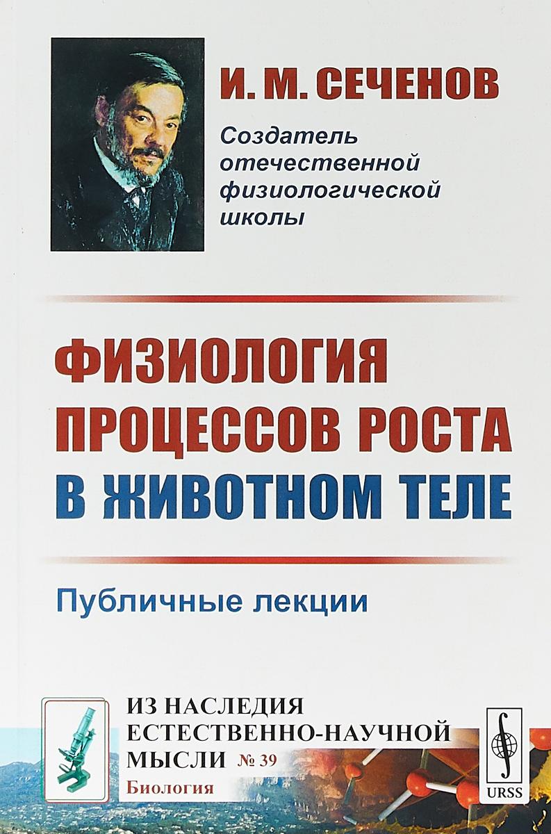 И. М. Сеченов Физиология процессов роста в животном теле. Публичные лекции