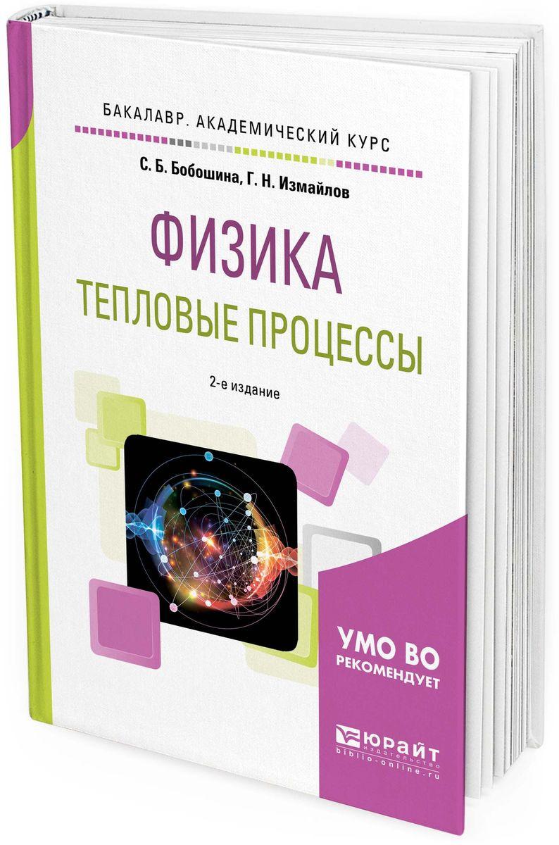 С. Б. Бобошина,Г. Н. Измайлов Физика. Тепловые процессы. Учебное пособие для академического бакалавриата