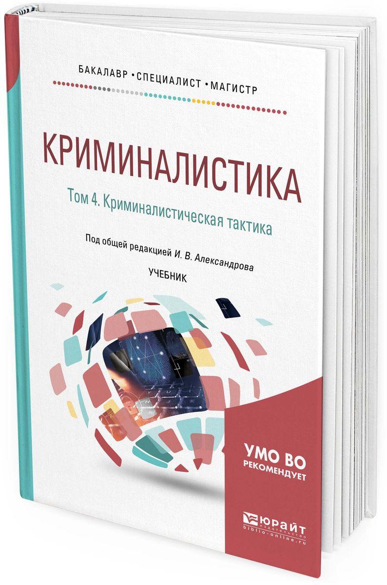 И. В. Александров Криминалистика. Том 4. Криминалистическая тактика. Учебник