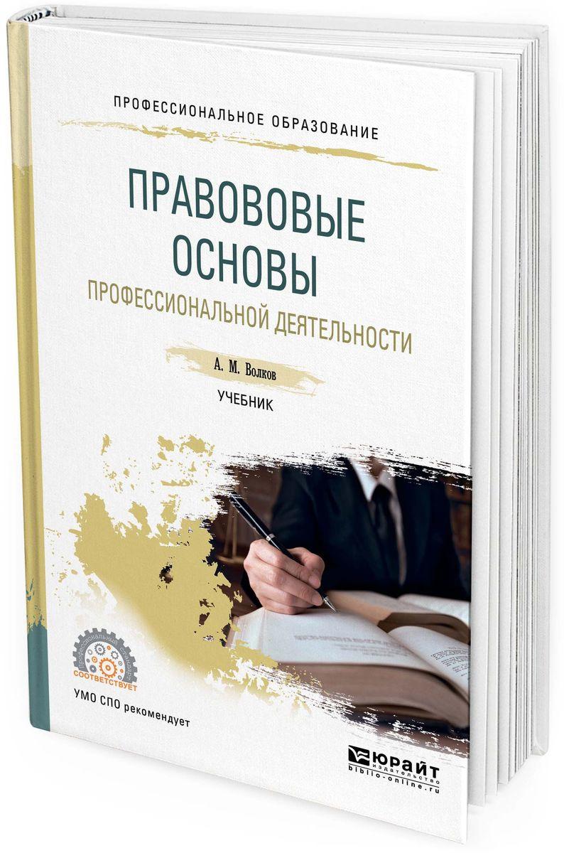 Волков А. М. Правовые основы профессиональной деятельности. Учебник для СПО