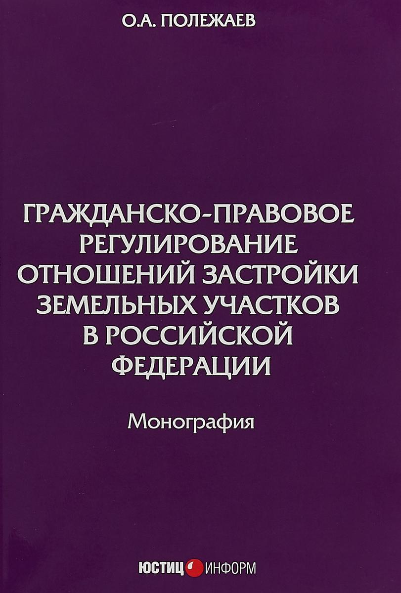 О. А. Полежаев Гражданско-правовое регулирование отношений застройки земельных участков в Российской Федерации