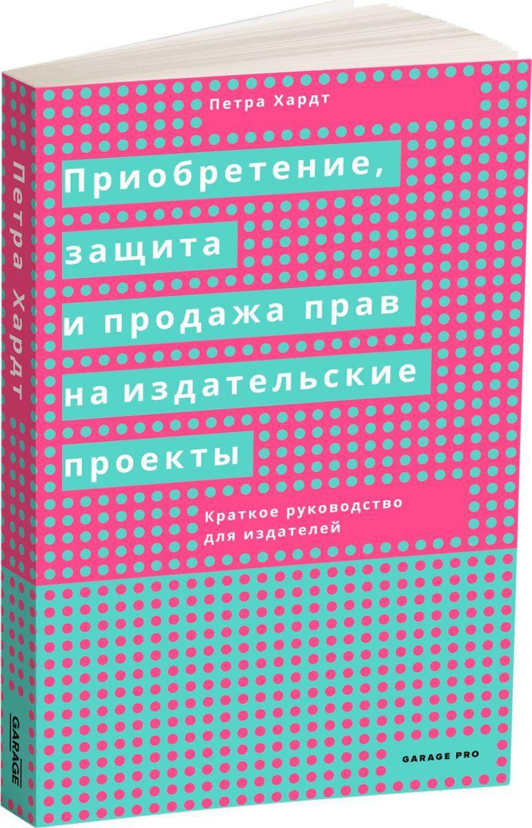 Петра Хардт Приобретение, защита и продажа прав на издательские проекты. Краткое руководство для издателей